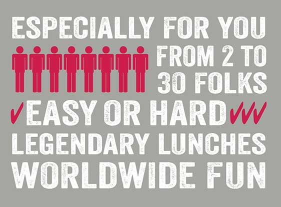 Especially for you - From 2 to 50 folks - Easy or Hard - Legendary Lunches - Worldwide fun